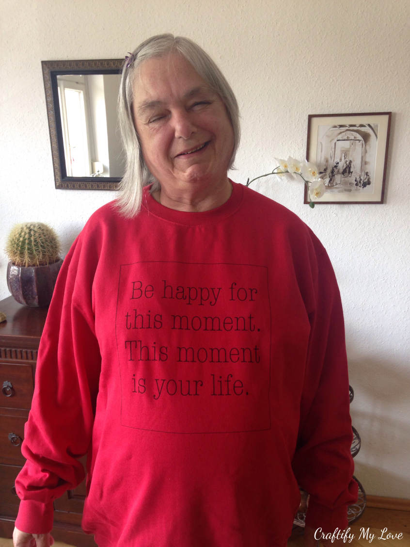 My mom wearing a sweatshirt I designed for her last year for Mother's Day. Be happy for this moment. This moment is your life.